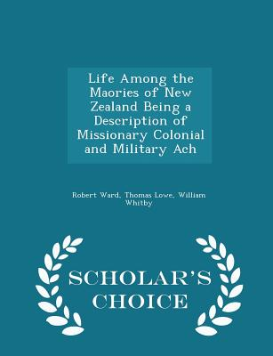 Life Among the Maories of New Zealand Being a Description of Missionary Colonial and Military Ach - Scholar's Choice Edition - Ward, Robert, and Lowe, Thomas, and Whitby, William