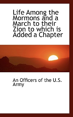 Life Among the Mormons and a March to Their Zion to Which Is Added a Chapter - Officers of the U S Army, An
