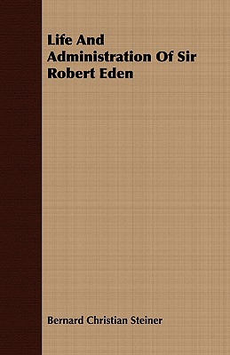 Life and Administration of Sir Robert Eden - Steiner, Bernard Christian
