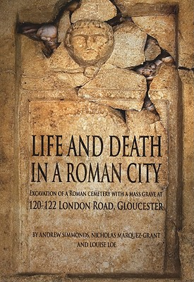 Life and Death in a Roman City: Excavation of a Roman Cemetery with a Mass Grave at 120-122 London Road, Gloucester - Simmons, Andrew, and Marquez-Grant, Nicholas, and Loe, Louise