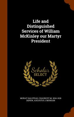 Life and Distinguished Services of William McKinley Our Martyr President - Halstead, Murat, and DePew, Chauncey M 1834-1928, and Munson, Augustus J