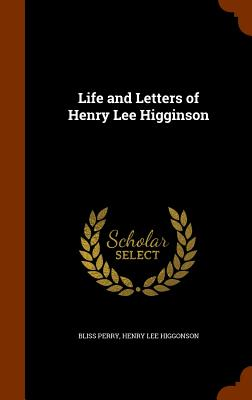 Life and Letters of Henry Lee Higginson - Perry, Bliss, and Higgonson, Henry Lee
