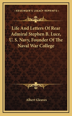 Life and Letters of Rear Admiral Stephen B. Luce, U. S. Navy, Founder of the Naval War College - Gleaves, Albert