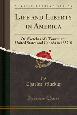 Life and Liberty in America: Or, Sketches of a Tour in the United States and Canada in 1857-8 (Classic Reprint) - MacKay, Charles