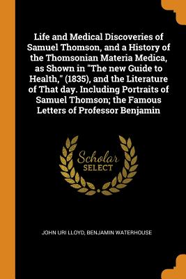 Life and Medical Discoveries of Samuel Thomson, and a History of the Thomsonian Materia Medica, as Shown in the New Guide to Health, (1835), and the Literature of That Day. Including Portraits of Samuel Thomson; The Famous Letters of Professor Benjamin - Lloyd, John Uri, and Waterhouse, Benjamin