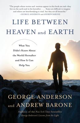 Life Between Heaven and Earth: What You Didn't Know about the World Hereafter and How It Can Help You - Anderson, George, and Barone, Andrew
