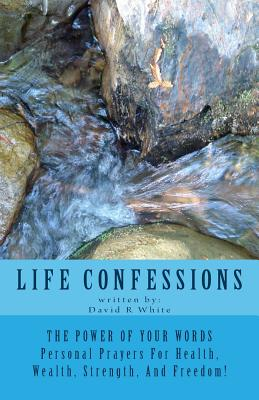 Life Confessions: The Power Of Your Words, Personal Prayers For Health, Wealth, Strength And Freedom! - White, David R