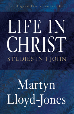 Life in Christ: Studies in 1 John - Lloyd-Jones, Martyn, and Catherwood, Christopher (Editor)