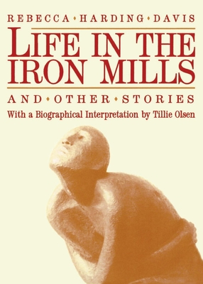 Life in the Iron Mills and Other Stories: Second Edition - Davis, Rebecca Harding, and Olsen, Tillie (Editor)