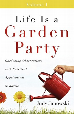 Life Is a Garden Party: Gardening Observations with Spiritual Applications in Rhyme - Janowski, Judy