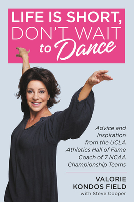 Life Is Short, Don't Wait to Dance: Advice and Inspiration from the UCLA Athletics Hall of Fame Coach of 7 NCAA Championship Teams - Field, Valorie Kondos, and Cooper, Steve
