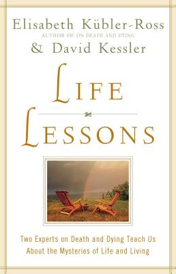 Life Lessons: Two Experts on Death and Dying Teach Us About the Mysteries of Life and Living - Kubler-Ross, Elisabeth; Kessler, David