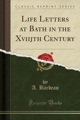 Life Letters at Bath in the Xviijth Century (Classic Reprint) - Barbeau, A