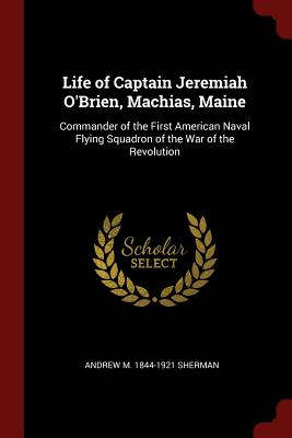Life of Captain Jeremiah O'Brien, Machias, Maine: Commander of the First American Naval Flying Squadron of the War of the Revolution - Sherman, Andrew M 1844-1921