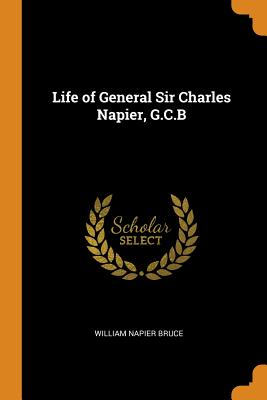 Life of General Sir Charles Napier, G.C.B - Bruce, William Napier