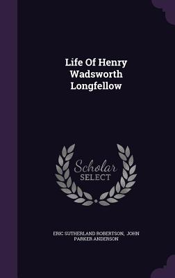 Life of Henry Wadsworth Longfellow - Robertson, Eric Sutherland, and John Parker Anderson (Creator)