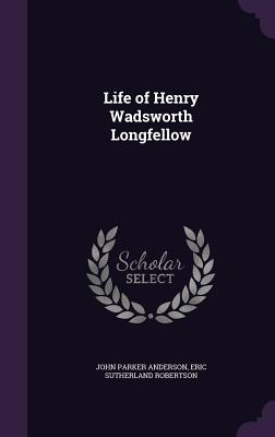 Life of Henry Wadsworth Longfellow - Anderson, John Parker, and Robertson, Eric Sutherland