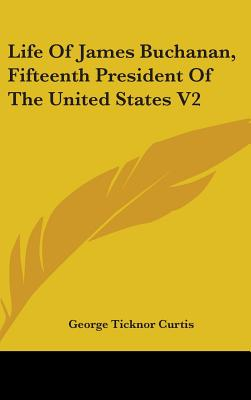 Life of James Buchanan, Fifteenth President of the United States V2 - Curtis, George Ticknor