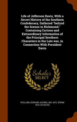 Life of Jefferson Davis, with a Secret History of the Southern Confederacy, Gathered Behind the Scenes in Richmond. Containing Curious and Extraordinary Information of the Principal Southern Characters in the Late War, in Connection with President Davis - Pollard, Edward Alfred 1831-1872 [From (Creator)