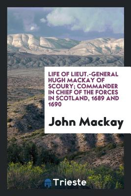 Life of Lieut.-General Hugh MacKay of Scoury; Commander in Chief of the Forces in Scotland, 1689 and 1690 - MacKay, John