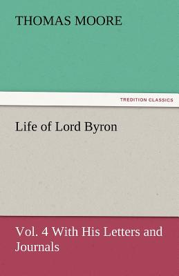 Life of Lord Byron, Vol. 4 with His Letters and Journals - Moore, Thomas