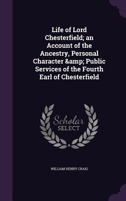 Life of Lord Chesterfield; An Account of the Ancestry, Personal Character & Public Services of the Fourth Earl of Chesterfield - Craig, William Henry