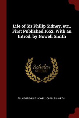 Life of Sir Philip Sidney, Etc., First Published 1652. with an Introd. by Nowell Smith - Greville, Fulke, and Smith, Nowell Charles
