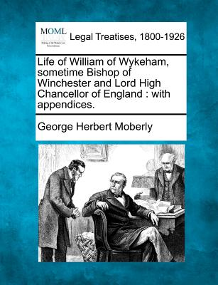 Life of William of Wykeham, Sometime Bishop of Winchester and Lord High Chancellor of England: With Appendices. - Moberly, George Herbert