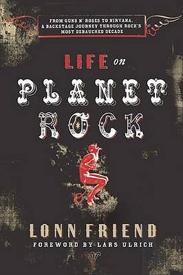 "Life on Planet Rock: From ""Guns N' Roses"" to ""Nirvana"" - A Backstage Journey Through Rock's Most Debauched Decade - Friend, Lonn, and Ulrich, Lars (Foreword by)"