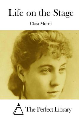 Life on the Stage - Morris, Clara, and The Perfect Library (Editor)
