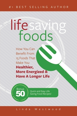 Life Saving Foods: How You Can Benefit From 15 Foods That Make You Healthier, More Energized & Have A Longer Life (Bonus: 50 Quick & Easy Life Saving Food Recipes!) - Westwood, Linda