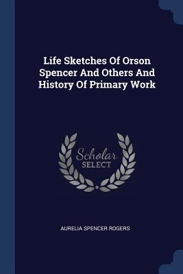 Life Sketches of Orson Spencer and Others and History of Primary Work - Rogers, Aurelia Spencer