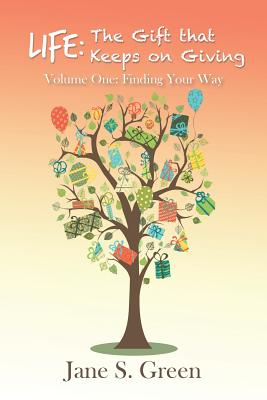 Life: The Gift That Keeps on Giving: Volume One: Finding Your Way - Green, Jane S
