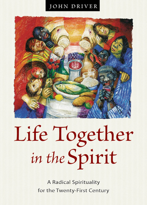 Life Together in the Spirit: A Radical Spirituality for the Twenty-First Century - Driver, John