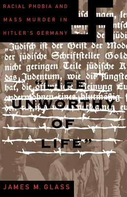 Life Unworthy of Life: Racial Phobia and Mass Murder in Hitler's Germany - Glass, James M Professor