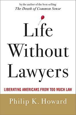 Life Without Lawyers: Liberating Americans from Too Much Law - Howard, Philip K