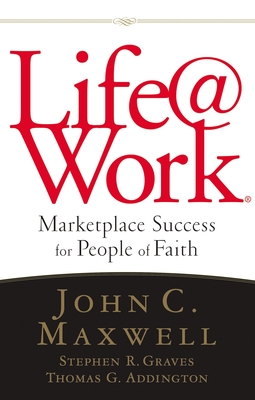 Life@work: Marketplace Success for People of Faith - Maxwell, John C, and Graves, Stephen R, and Addington, Thomas G