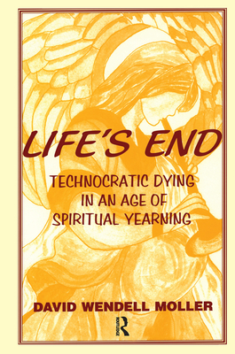 Life's End: Technocratic Dying in an Age of Spiritual Yearning - Moller, David Wendell