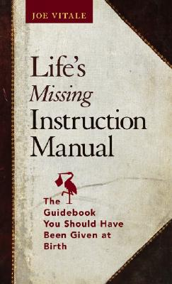 Life's Missing Instruction Manual: The Guidebook You Should Have Been Given at Birth - Vitale, Joe, Dr.