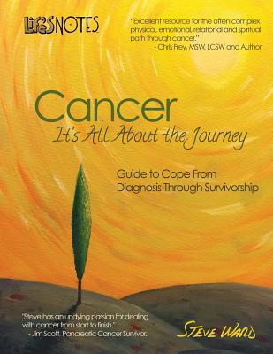 Life's Notes: Cancer - It's All About the Journey: Guide to Cope From Diagnosis Through Survivorship - Ward, Steve