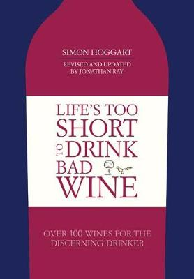 Life's Too Short to Drink Bad Wine: Over 100 Wines for the Discerning Drinker - Hoggart, Simon, and Ray, Jonathan (Revised by)
