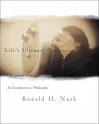 Life's Ultimate Questions: An Introduction to Philosophy - Nash, Ronald H, Dr.