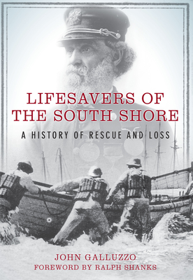 Lifesavers of the South Shore: A History of Rescue and Loss - Galluzzo, John, and Shanks, Ralph (Foreword by)