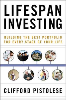Lifespan Investing: Building the Best Portfolio for Every Stage of Your Life - Pistolese, Clifford