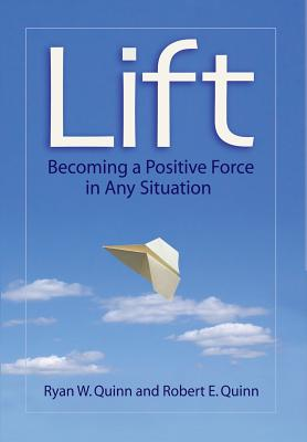 Lift: Becoming a Positive Force in Any Situation - Quinn, Ryan W, and Quinn, Robert E