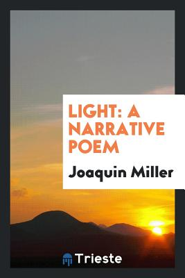 Light: A Narrative Poem - Miller, Joaquin