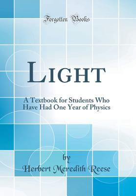 Light: A Textbook for Students Who Have Had One Year of Physics (Classic Reprint) - Reese, Herbert Meredith