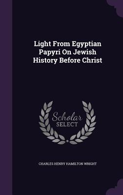 Light from Egyptian Papyri on Jewish History Before Christ - Wright, Charles Henry Hamilton
