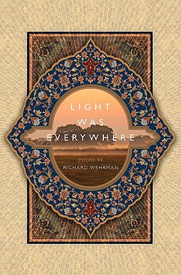 Light Was Everywhere: Poems by Richard Wehrman - Wehrman, Richard