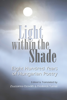 Light Within the Shade: Eight Hundred Years of Hungarian Poetry - Ozsvath, Zsuzsanna (Translated by), and Turner, Frederick (Translated by)
